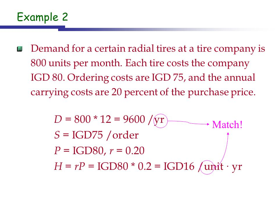 Example 2 Demand for a certain radial tires at a tire company is 800 units per month. Each tire costs the company IGD 80. Ordering costs are IGD 75, a