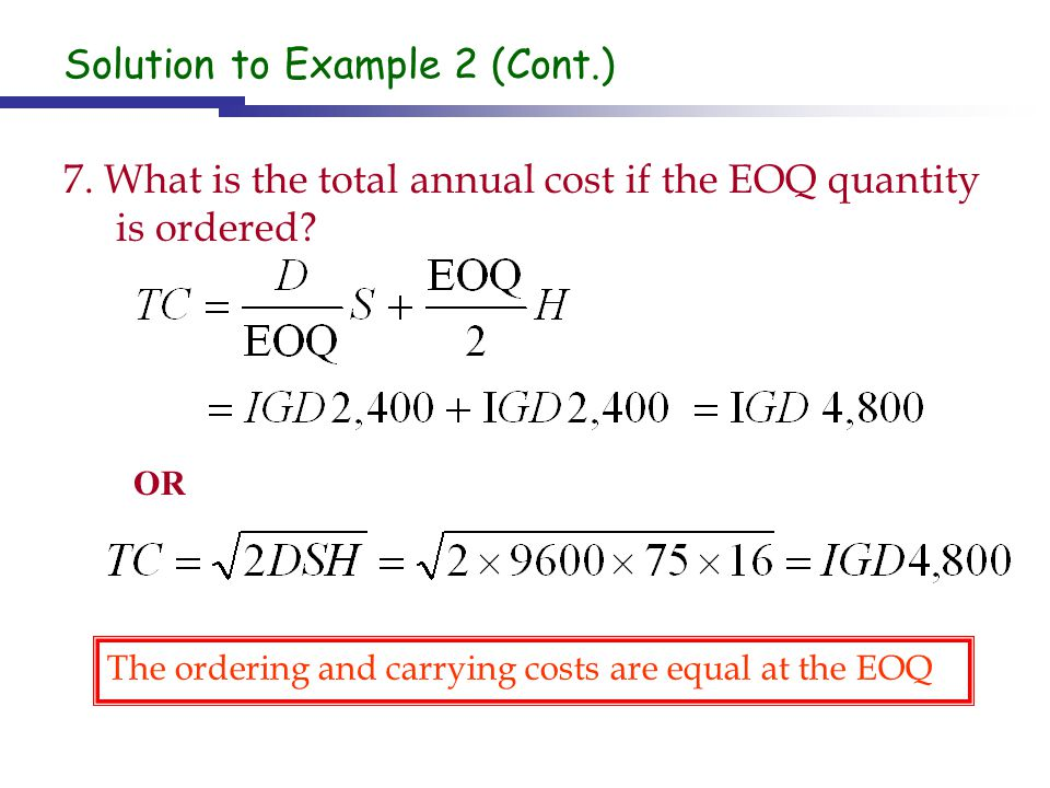 Solution to Example 2 (Cont.) 7. What is the total annual cost if the EOQ quantity is ordered? The ordering and carrying costs are equal at the EOQ OR