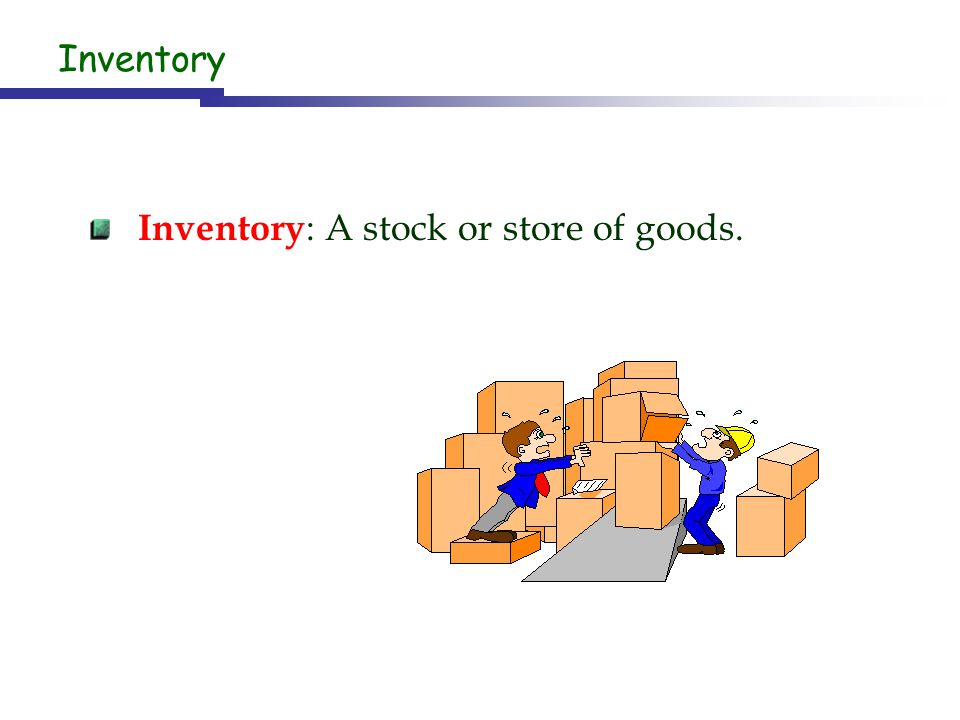 Inventory Inventory : A stock or store of goods.