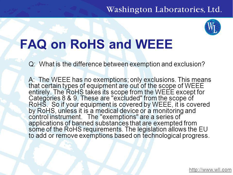 FAQ on RoHS and WEEE Q: What is the difference between exemption and exclusion? A: The WEEE has no exemptions; only exclusions. This means that certai