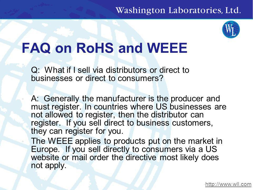 FAQ on RoHS and WEEE Q: What if I sell via distributors or direct to businesses or direct to consumers? A: Generally the manufacturer is the producer