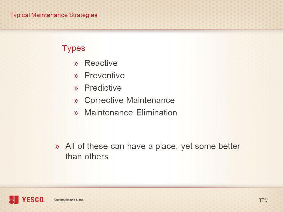 Types Typical Maintenance Strategies TPM »Reactive »Preventive »Predictive »Corrective Maintenance »Maintenance Elimination »All of these can have a p