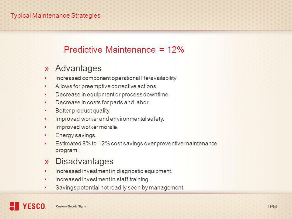 Predictive Maintenance = 12% Typical Maintenance Strategies TPM »Advantages Increased component operational life/availability. Allows for preemptive c