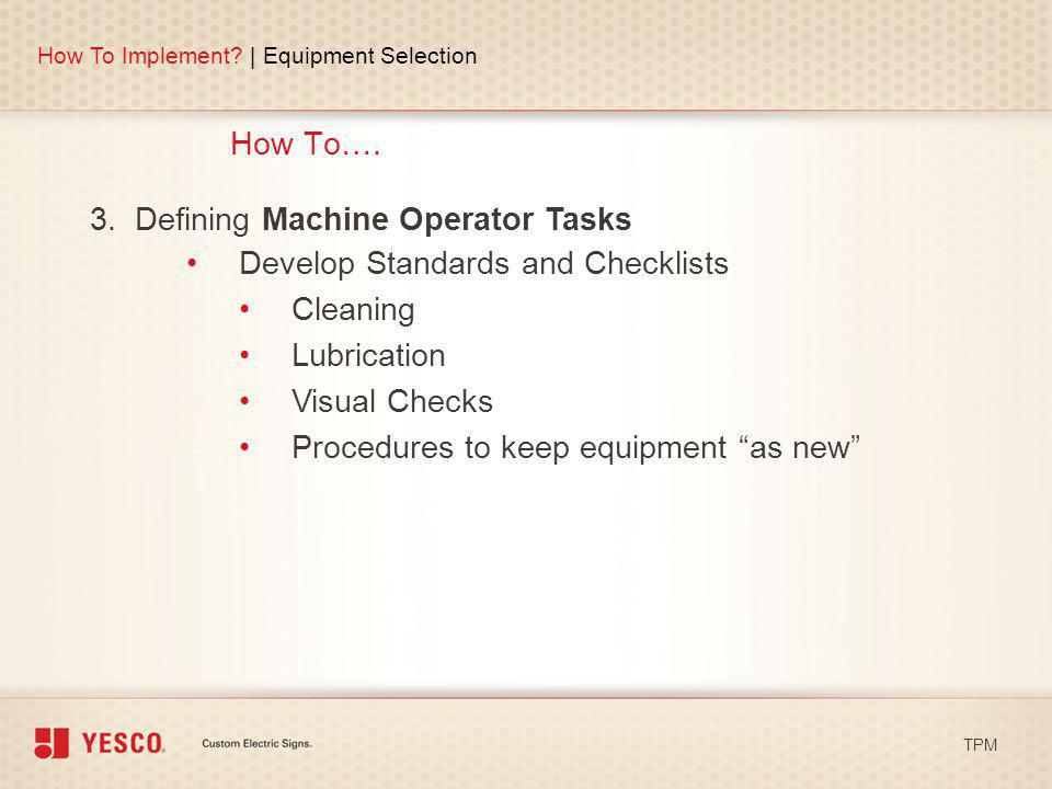 How To…. How To Implement? | Equipment Selection TPM 3. Defining Machine Operator Tasks Develop Standards and Checklists Cleaning Lubrication Visual C