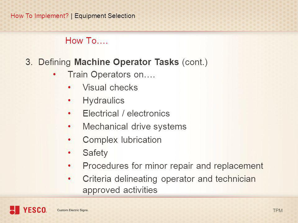 How To…. How To Implement? | Equipment Selection TPM 3. Defining Machine Operator Tasks (cont.) Train Operators on…. Visual checks Hydraulics Electric