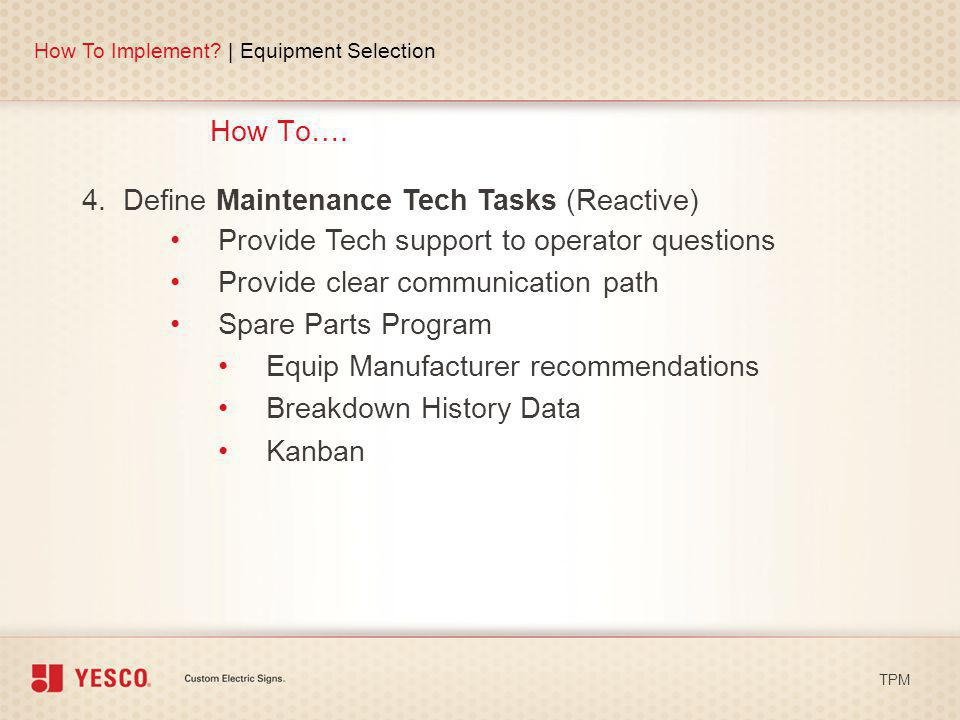 How To…. How To Implement? | Equipment Selection TPM 4. Define Maintenance Tech Tasks (Reactive) Provide Tech support to operator questions Provide cl