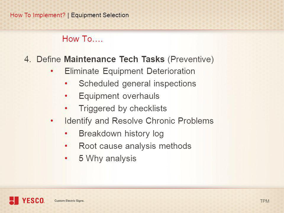 How To…. How To Implement? | Equipment Selection TPM 4. Define Maintenance Tech Tasks (Preventive) Eliminate Equipment Deterioration Scheduled general