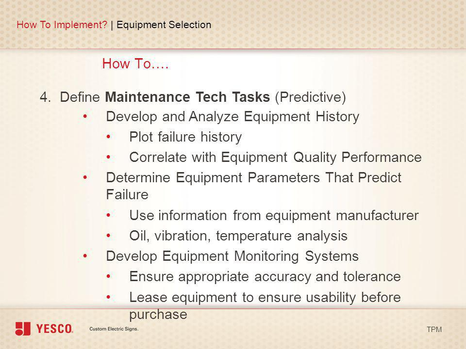 How To…. How To Implement? | Equipment Selection TPM 4. Define Maintenance Tech Tasks (Predictive) Develop and Analyze Equipment History Plot failure