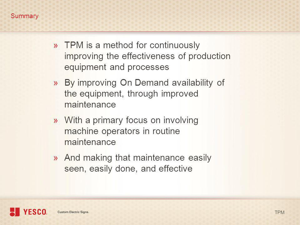 »TPM is a method for continuously improving the effectiveness of production equipment and processes Summary TPM »By improving On Demand availability o