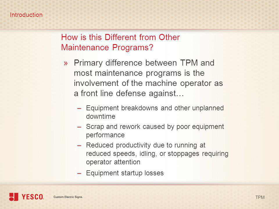 How is this Different from Other Maintenance Programs? »Primary difference between TPM and most maintenance programs is the involvement of the machine