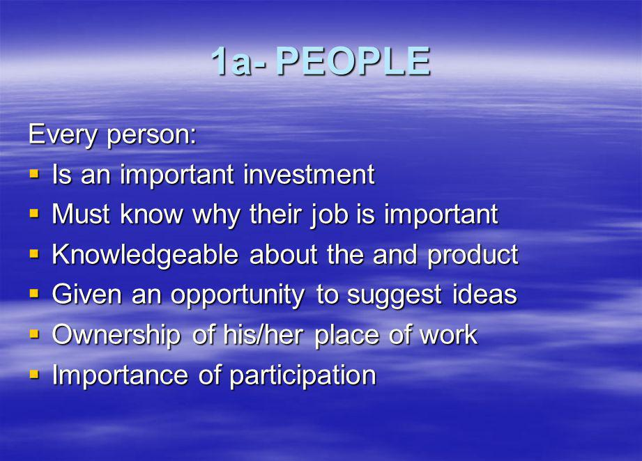 1a- PEOPLE Every person: Is an important investment Is an important investment Must know why their job is important Must know why their job is important Knowledgeable about the and product Knowledgeable about the and product Given an opportunity to suggest ideas Given an opportunity to suggest ideas Ownership of his/her place of work Ownership of his/her place of work Importance of participation Importance of participation