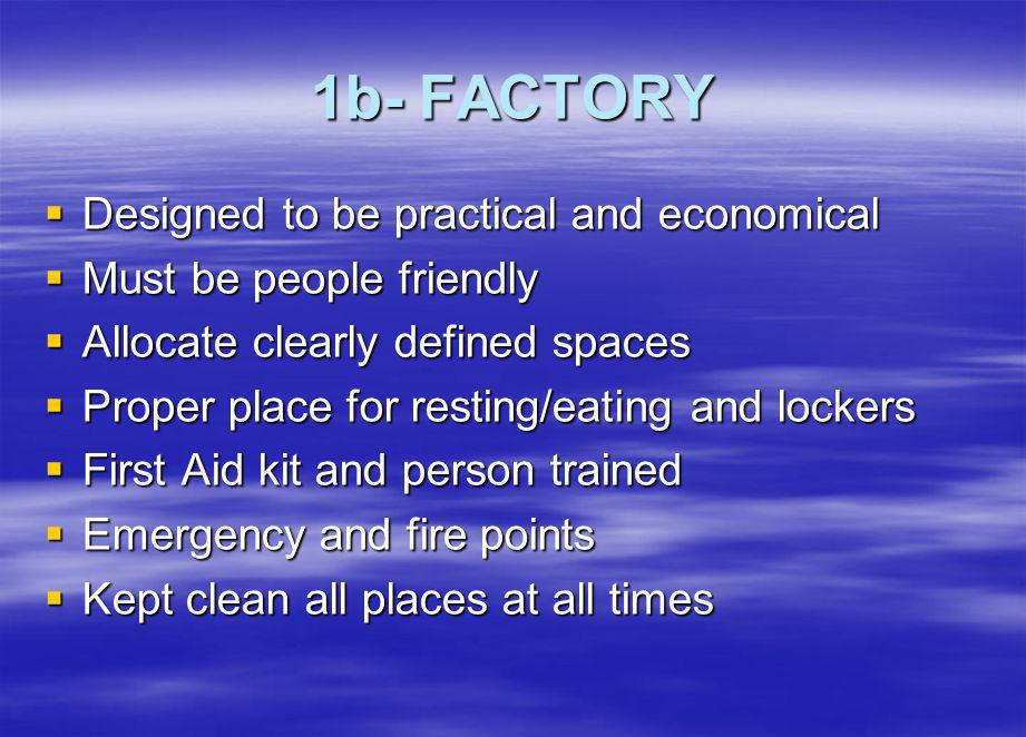 1b- FACTORY Designed to be practical and economical Designed to be practical and economical Must be people friendly Must be people friendly Allocate clearly defined spaces Allocate clearly defined spaces Proper place for resting/eating and lockers Proper place for resting/eating and lockers First Aid kit and person trained First Aid kit and person trained Emergency and fire points Emergency and fire points Kept clean all places at all times Kept clean all places at all times
