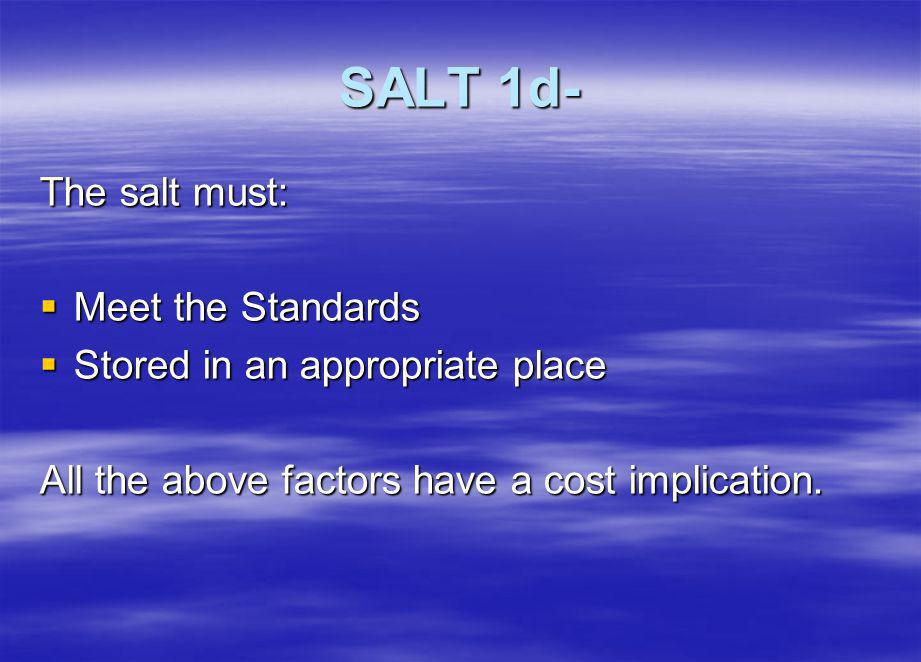 SALT 1d- The salt must: Meet the Standards Meet the Standards Stored in an appropriate place Stored in an appropriate place All the above factors have a cost implication.