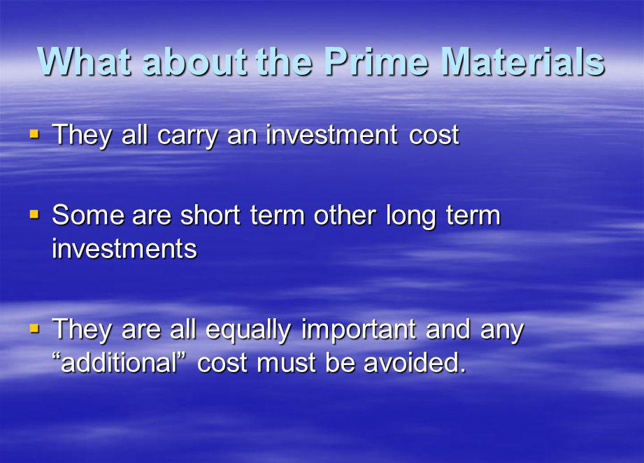 What about the Prime Materials They all carry an investment cost They all carry an investment cost Some are short term other long term investments Some are short term other long term investments They are all equally important and any additional cost must be avoided.