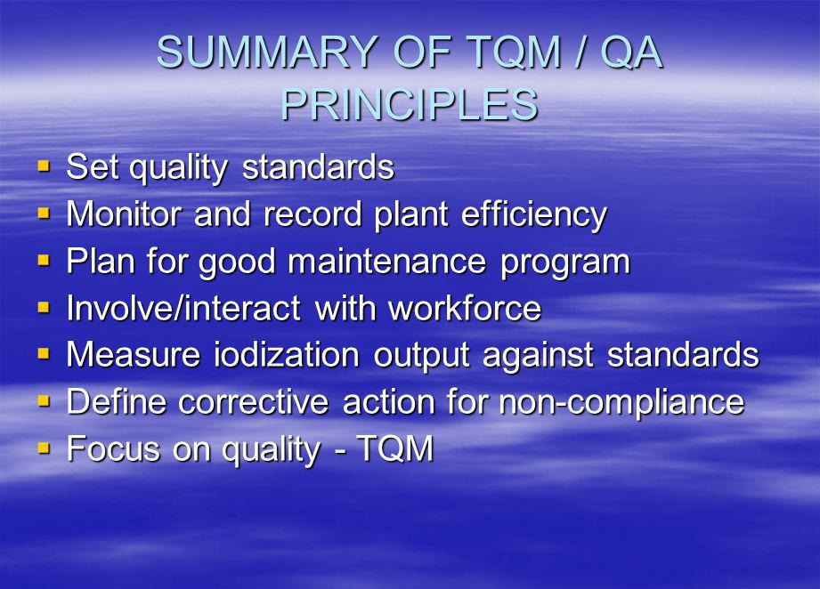 SUMMARY OF TQM / QA PRINCIPLES Set quality standards Set quality standards Monitor and record plant efficiency Monitor and record plant efficiency Plan for good maintenance program Plan for good maintenance program Involve/interact with workforce Involve/interact with workforce Measure iodization output against standards Measure iodization output against standards Define corrective action for non-compliance Define corrective action for non-compliance Focus on quality - TQM Focus on quality - TQM