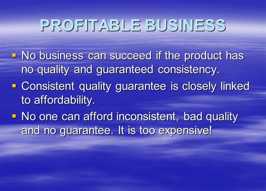 PROFITABLE BUSINESS No business can succeed if the product has no quality and guaranteed consistency.