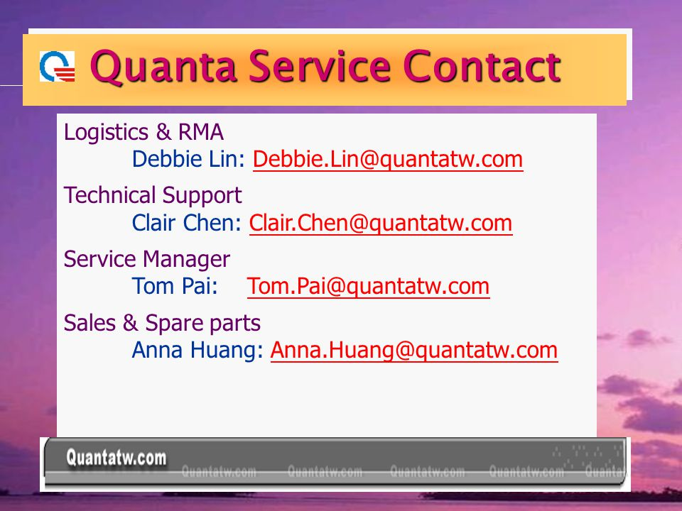 Quanta Service Contact Logistics & RMA Debbie Lin: Debbie.Lin@quantatw.comDebbie.Lin@quantatw.com Technical Support Clair Chen: Clair.Chen@quantatw.comClair.Chen@quantatw.com Service Manager Tom Pai: Tom.Pai@quantatw.comTom.Pai@quantatw.com Sales & Spare parts Anna Huang: Anna.Huang@quantatw.com.Huang@quantatw.com
