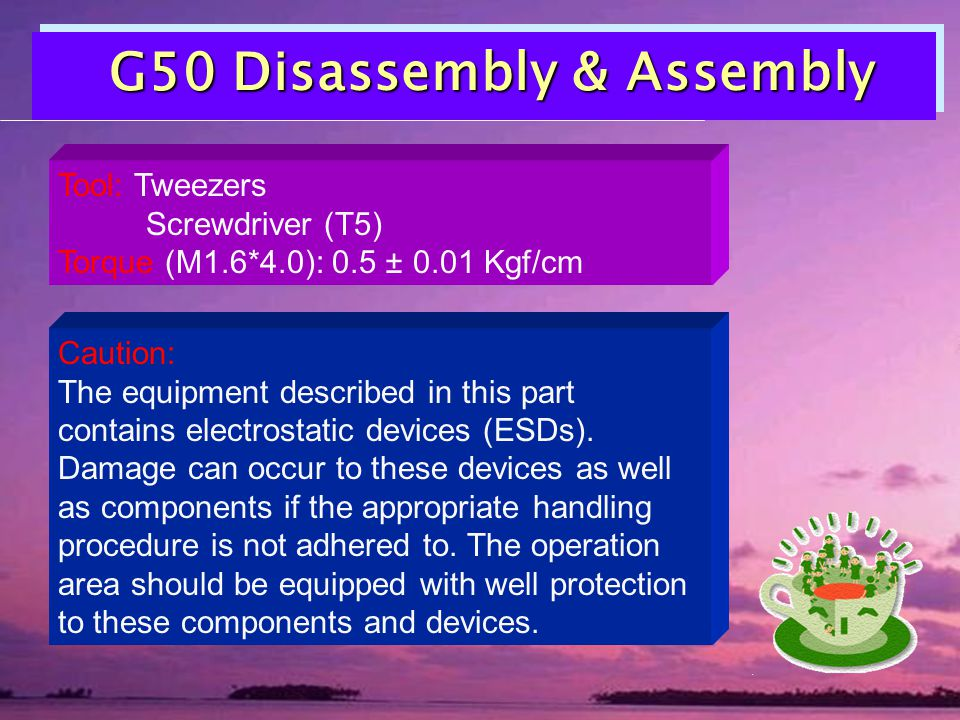 G50 Disassembly & Assembly G50 Disassembly & Assembly Tool: Tweezers Screwdriver (T5) Torque (M1.6*4.0): 0.5 ± 0.01 Kgf/cm Caution: The equipment described in this part contains electrostatic devices (ESDs).
