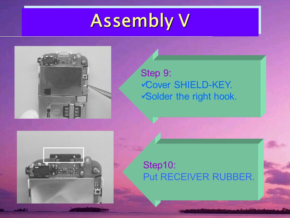 Assembly V Step10: Put RECEIVER RUBBER. Step 9: Cover SHIELD-KEY. Solder the right hook.