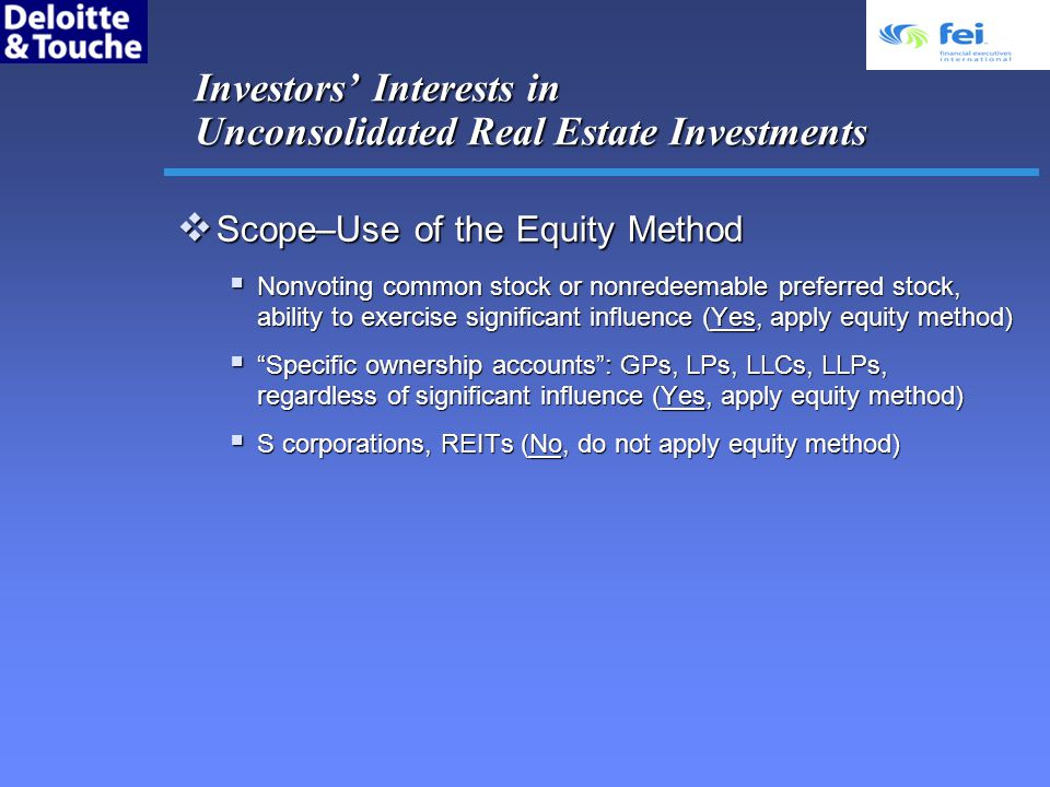 Investors Interests in Unconsolidated Real Estate Investments Scope–Use of the Equity Method Scope–Use of the Equity Method Nonvoting common stock or nonredeemable preferred stock, ability to exercise significant influence (Yes, apply equity method) Nonvoting common stock or nonredeemable preferred stock, ability to exercise significant influence (Yes, apply equity method) Specific ownership accounts: GPs, LPs, LLCs, LLPs, regardless of significant influence (Yes, apply equity method) Specific ownership accounts: GPs, LPs, LLCs, LLPs, regardless of significant influence (Yes, apply equity method) S corporations, REITs (No, do not apply equity method) S corporations, REITs (No, do not apply equity method)