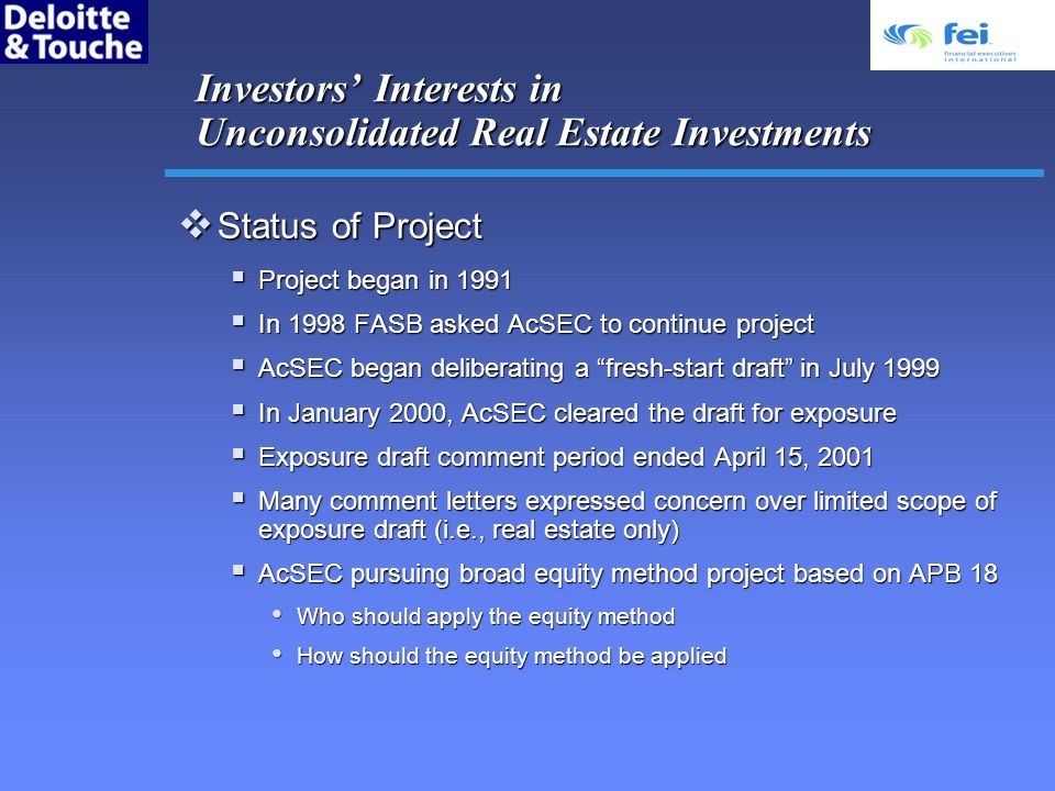 Investors Interests in Unconsolidated Real Estate Investments Status of Project Status of Project Project began in 1991 Project began in 1991 In 1998 FASB asked AcSEC to continue project In 1998 FASB asked AcSEC to continue project AcSEC began deliberating a fresh-start draft in July 1999 AcSEC began deliberating a fresh-start draft in July 1999 In January 2000, AcSEC cleared the draft for exposure In January 2000, AcSEC cleared the draft for exposure Exposure draft comment period ended April 15, 2001 Exposure draft comment period ended April 15, 2001 Many comment letters expressed concern over limited scope of exposure draft (i.e., real estate only) Many comment letters expressed concern over limited scope of exposure draft (i.e., real estate only) AcSEC pursuing broad equity method project based on APB 18 AcSEC pursuing broad equity method project based on APB 18 Who should apply the equity method Who should apply the equity method How should the equity method be applied How should the equity method be applied