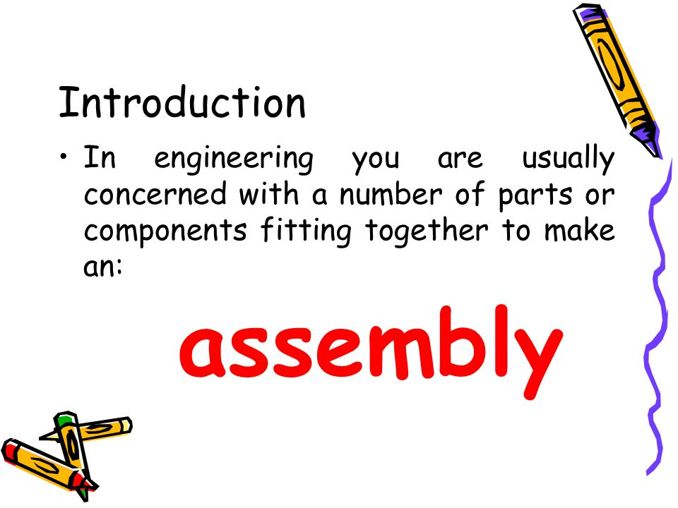Introduction In engineering you are usually concerned with a number of parts or components fitting together to make an: assembly