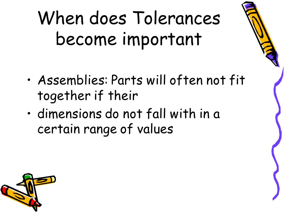 When does Tolerances become important Assemblies: Parts will often not fit together if their dimensions do not fall with in a certain range of values