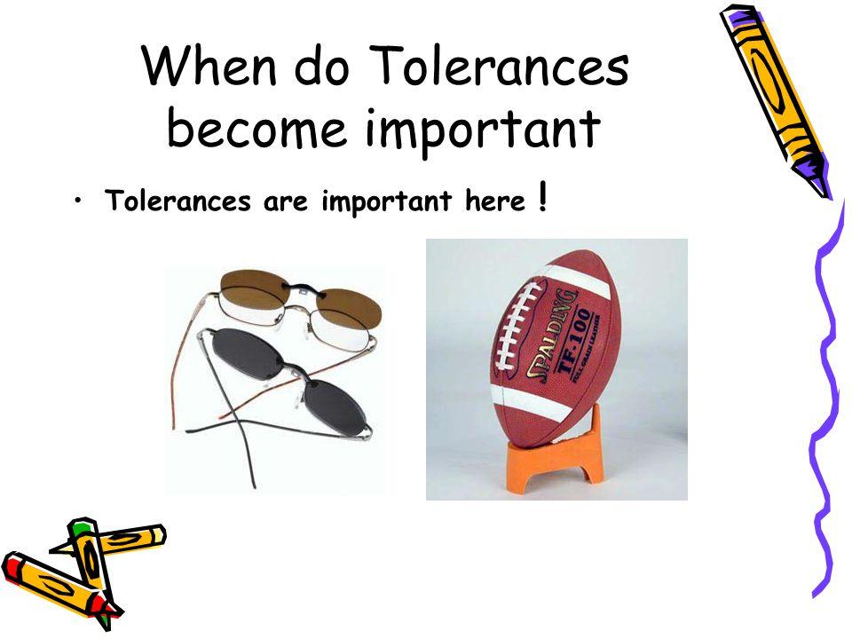 When do Tolerances become important Tolerances are important here !