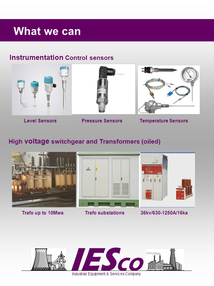 What we can Instrumentation Control sensors High voltage switchgear and Transformers (oiled) Level Sensors Pressure Sensors Temperature Sensors Trafo up to 10Mwa Trafo substations 36kv/630-1250A/16ka