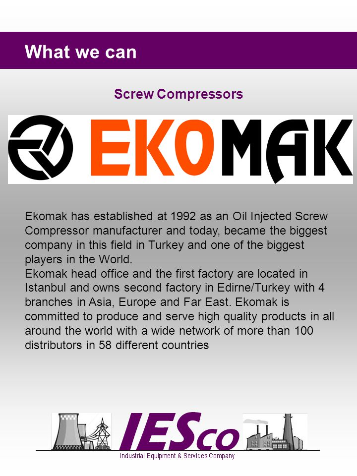 What we can Screw Compressors Ekomak has established at 1992 as an Oil Injected Screw Compressor manufacturer and today, became the biggest company in this field in Turkey and one of the biggest players in the World.