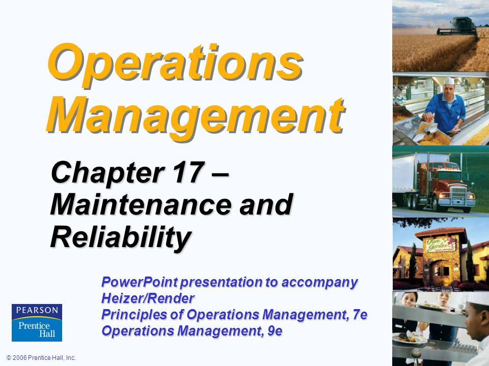 © 2006 Prentice Hall, Inc.17 – 1 Operations Management Chapter 17 – Maintenance and Reliability PowerPoint presentation to accompany Heizer/Render Principles of Operations Management, 7e Operations Management, 9e