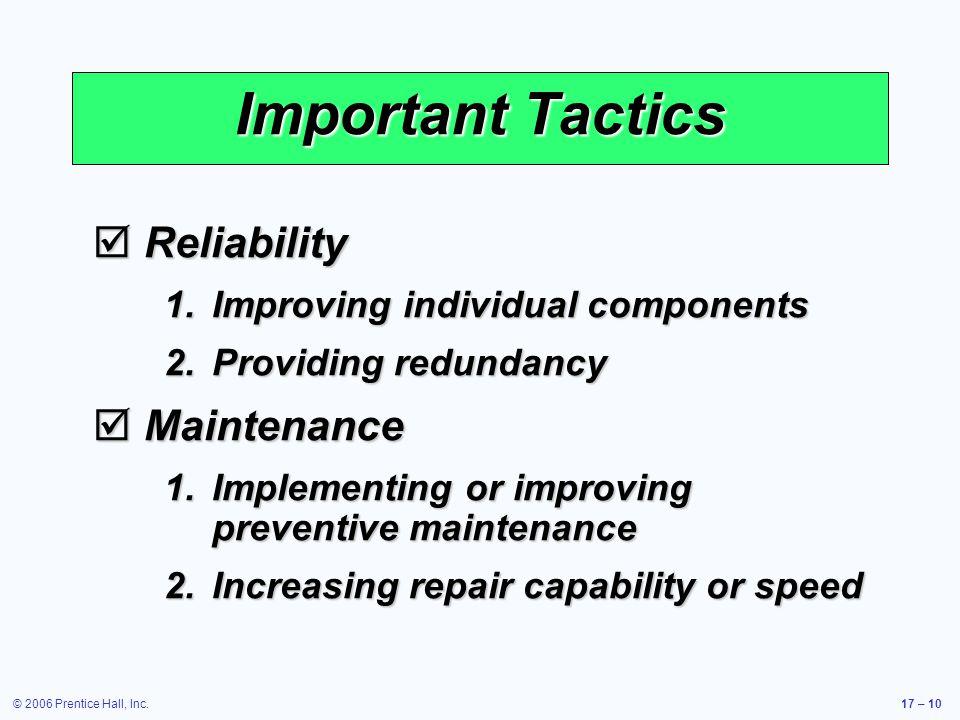 © 2006 Prentice Hall, Inc.17 – 10 Important Tactics Reliability Reliability 1.Improving individual components 2.Providing redundancy Maintenance Maintenance 1.Implementing or improving preventive maintenance 2.Increasing repair capability or speed