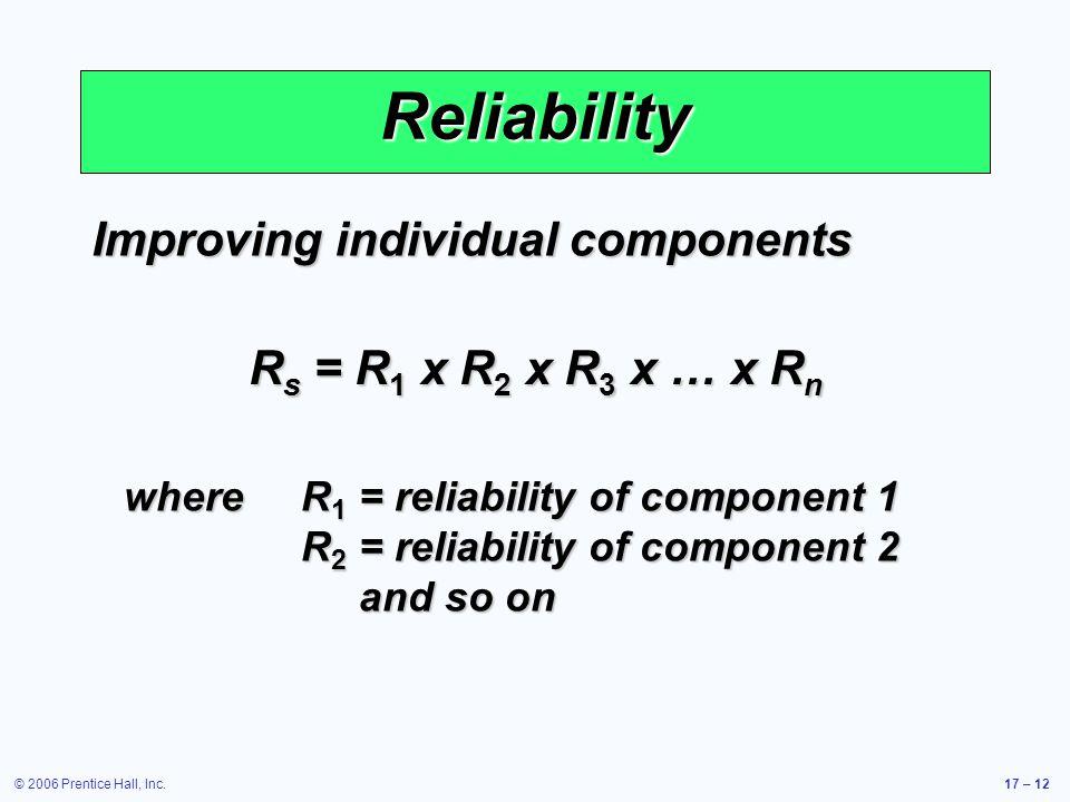 © 2006 Prentice Hall, Inc.17 – 12 Reliability Improving individual components R s = R 1 x R 2 x R 3 x … x R n whereR 1 = reliability of component 1 R 2 = reliability of component 2 and so on