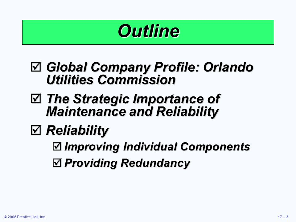 © 2006 Prentice Hall, Inc.17 – 2 Outline Global Company Profile: Orlando Utilities Commission Global Company Profile: Orlando Utilities Commission The Strategic Importance of Maintenance and Reliability The Strategic Importance of Maintenance and Reliability Reliability Reliability Improving Individual Components Improving Individual Components Providing Redundancy Providing Redundancy
