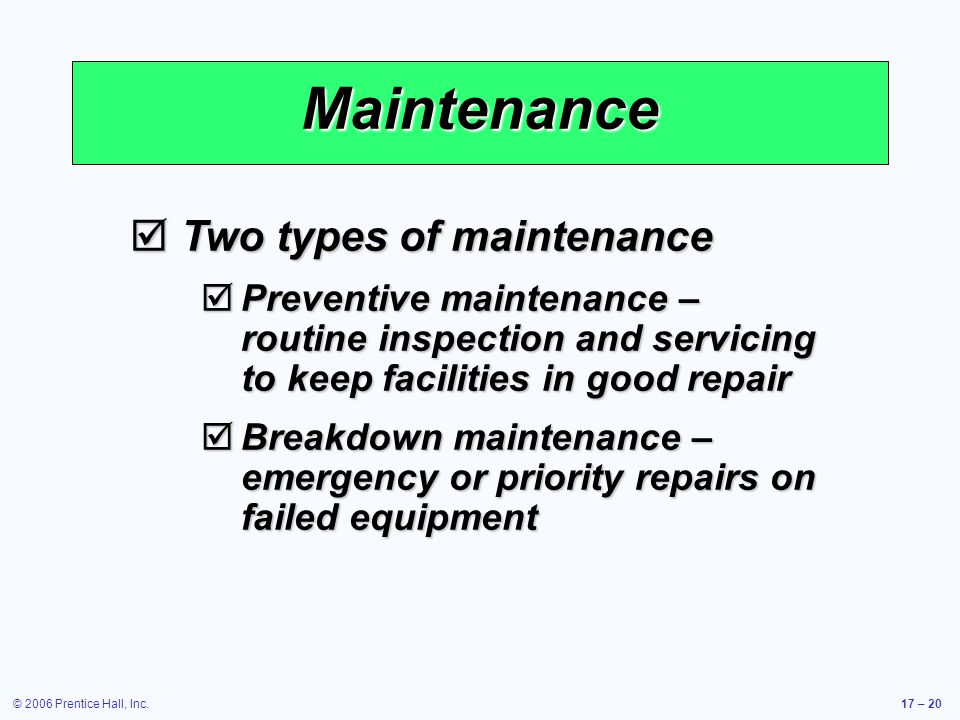 © 2006 Prentice Hall, Inc.17 – 20 Maintenance Two types of maintenance Two types of maintenance Preventive maintenance – routine inspection and servicing to keep facilities in good repair Preventive maintenance – routine inspection and servicing to keep facilities in good repair Breakdown maintenance – emergency or priority repairs on failed equipment Breakdown maintenance – emergency or priority repairs on failed equipment