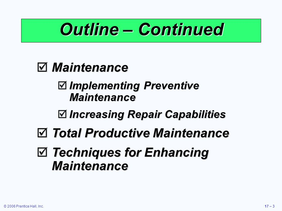 © 2006 Prentice Hall, Inc.17 – 3 Outline – Continued Maintenance Maintenance Implementing Preventive Maintenance Implementing Preventive Maintenance Increasing Repair Capabilities Increasing Repair Capabilities Total Productive Maintenance Total Productive Maintenance Techniques for Enhancing Maintenance Techniques for Enhancing Maintenance