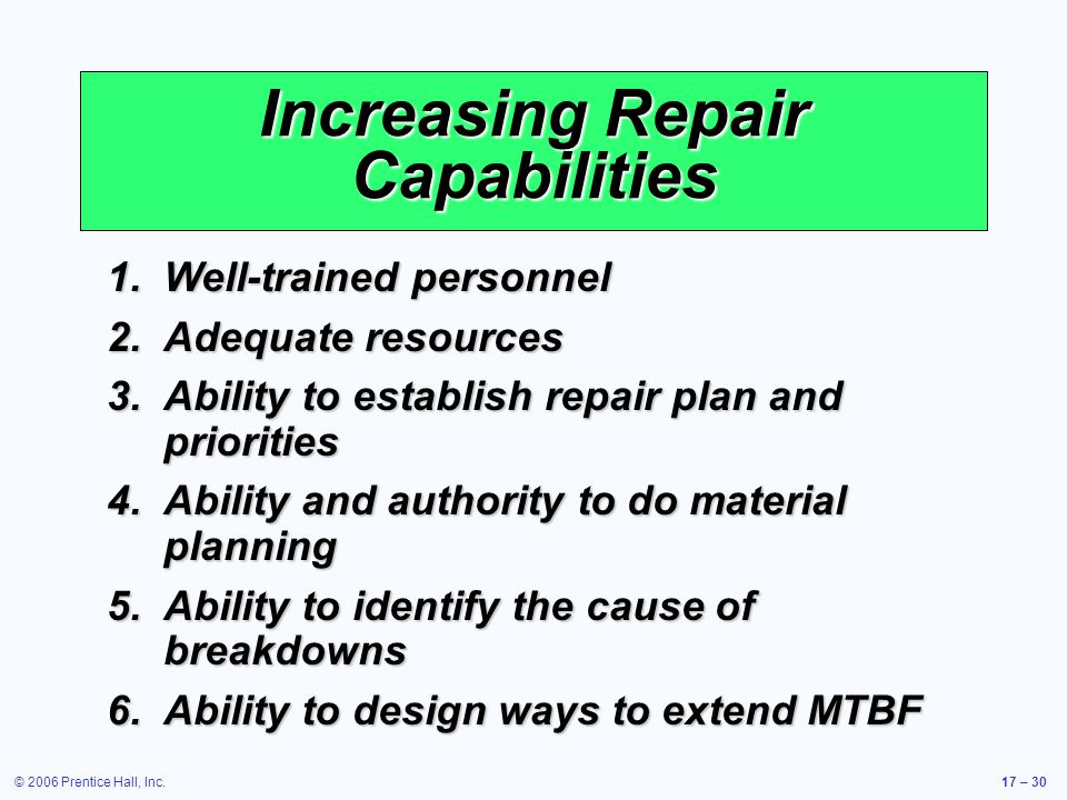© 2006 Prentice Hall, Inc.17 – 30 Increasing Repair Capabilities 1.Well-trained personnel 2.Adequate resources 3.Ability to establish repair plan and priorities 4.Ability and authority to do material planning 5.Ability to identify the cause of breakdowns 6.Ability to design ways to extend MTBF