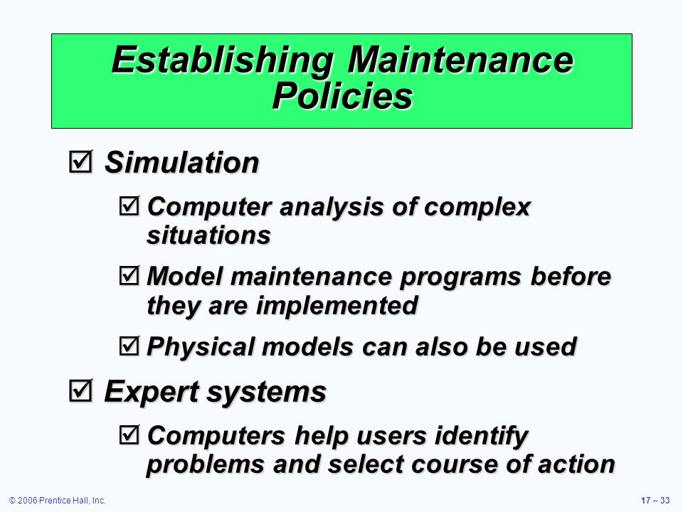 © 2006 Prentice Hall, Inc.17 – 33 Establishing Maintenance Policies Simulation Simulation Computer analysis of complex situations Computer analysis of complex situations Model maintenance programs before they are implemented Model maintenance programs before they are implemented Physical models can also be used Physical models can also be used Expert systems Expert systems Computers help users identify problems and select course of action Computers help users identify problems and select course of action