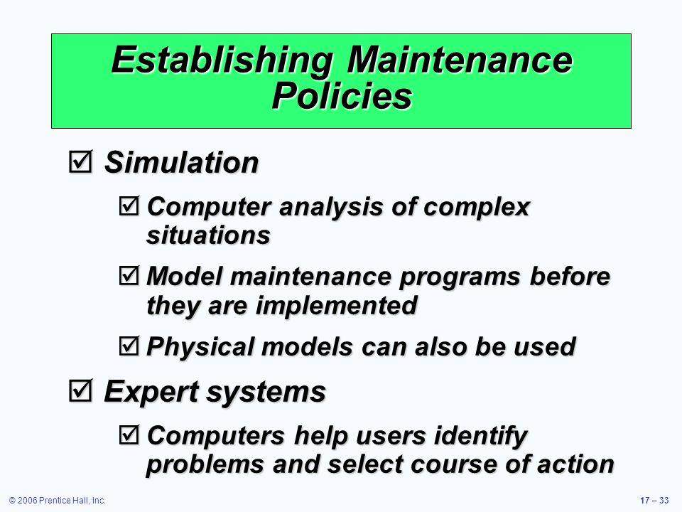 © 2006 Prentice Hall, Inc.17 – 33 Establishing Maintenance Policies Simulation Simulation Computer analysis of complex situations Computer analysis of