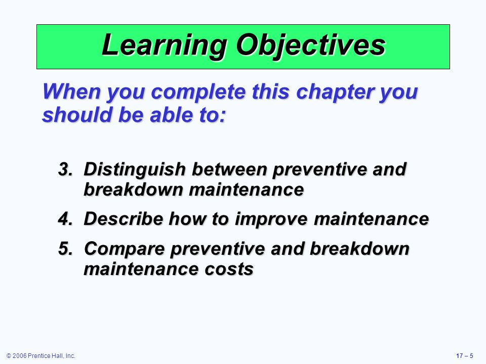© 2006 Prentice Hall, Inc.17 – 5 Learning Objectives When you complete this chapter you should be able to: 3.Distinguish between preventive and breakd