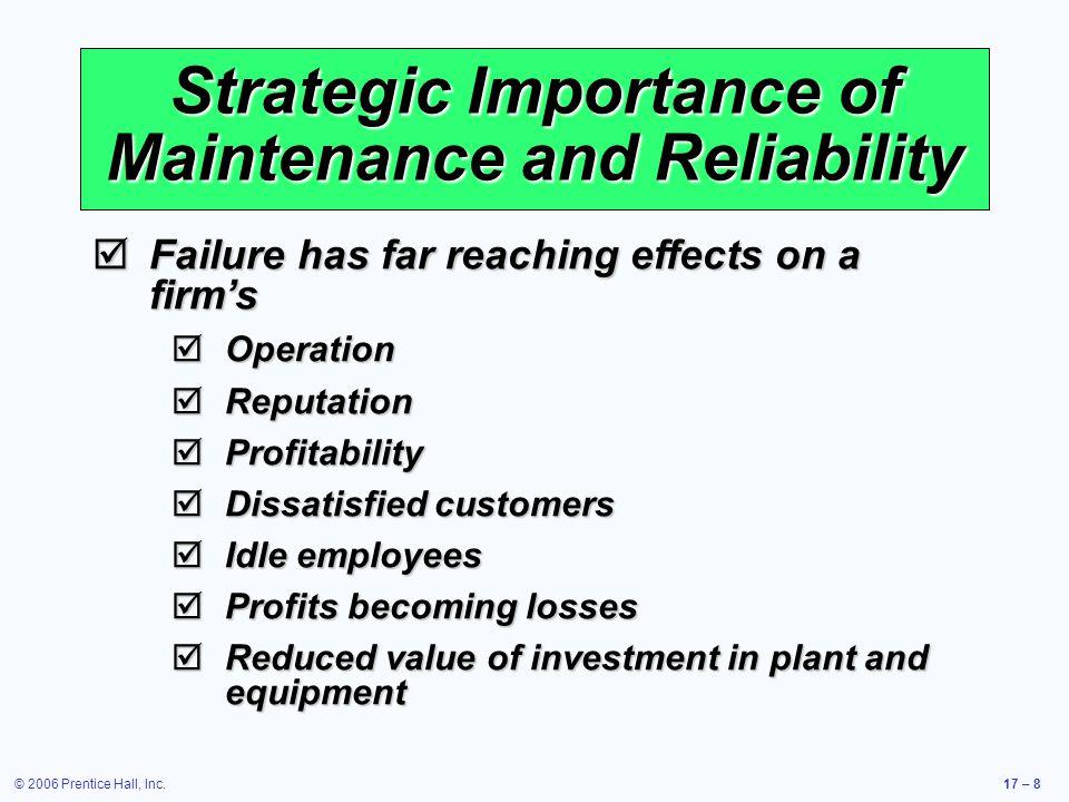 © 2006 Prentice Hall, Inc.17 – 8 Strategic Importance of Maintenance and Reliability Failure has far reaching effects on a firms Failure has far reach