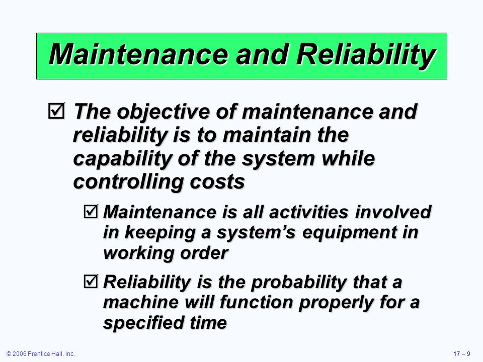 © 2006 Prentice Hall, Inc.17 – 9 Maintenance and Reliability The objective of maintenance and reliability is to maintain the capability of the system while controlling costs The objective of maintenance and reliability is to maintain the capability of the system while controlling costs Maintenance is all activities involved in keeping a systems equipment in working order Maintenance is all activities involved in keeping a systems equipment in working order Reliability is the probability that a machine will function properly for a specified time Reliability is the probability that a machine will function properly for a specified time