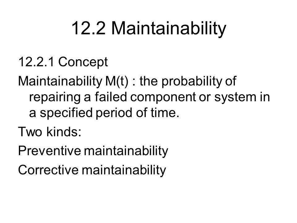 12.2 Maintainability 12.2.1 Concept Maintainability M(t) : the probability of repairing a failed component or system in a specified period of time. Tw