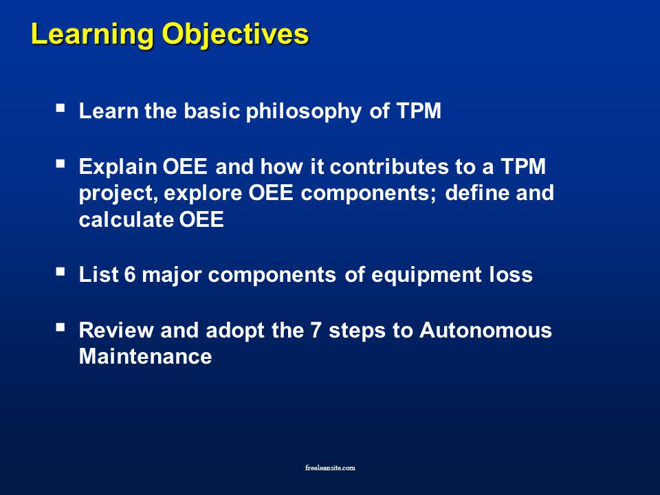 freeleansite.com Learning Objectives Learning Objectives Learn the basic philosophy of TPM Explain OEE and how it contributes to a TPM project, explor