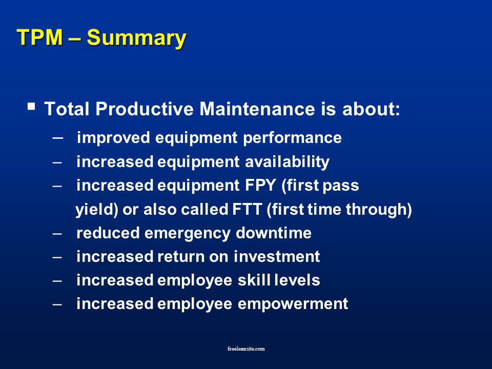 freeleansite.com TPM – Summary Total Productive Maintenance is about: – improved equipment performance – increased equipment availability – increased
