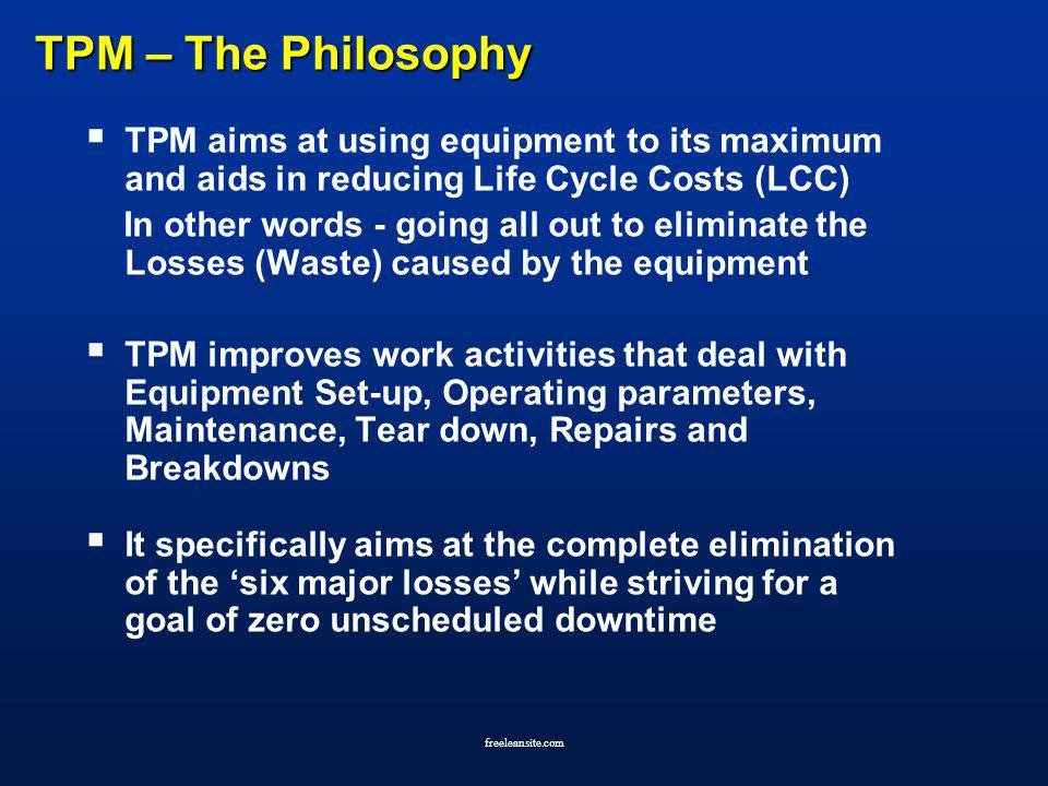 freeleansite.com TPM – The Philosophy TPM aims at using equipment to its maximum and aids in reducing Life Cycle Costs (LCC) In other words - going al