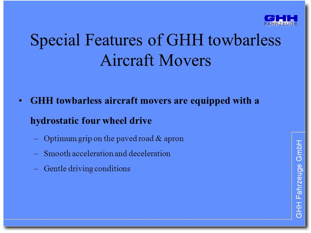 GHH Fahrzeuge GmbH Special Features of GHH towbarless Aircraft Movers GHH towbarless aircraft movers are equipped with a hydrostatic four wheel drive