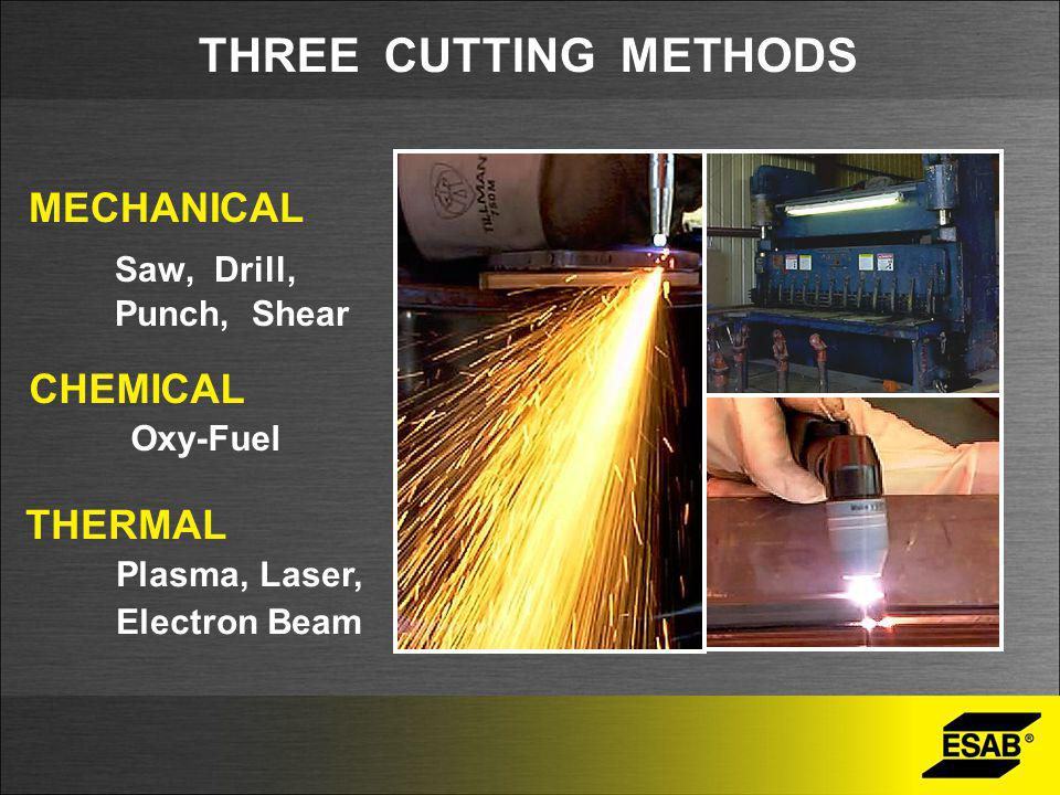 THREE CUTTING METHODS MECHANICAL Saw, Drill, Punch, Shear CHEMICAL Oxy-Fuel THERMAL Plasma, Laser, Electron Beam