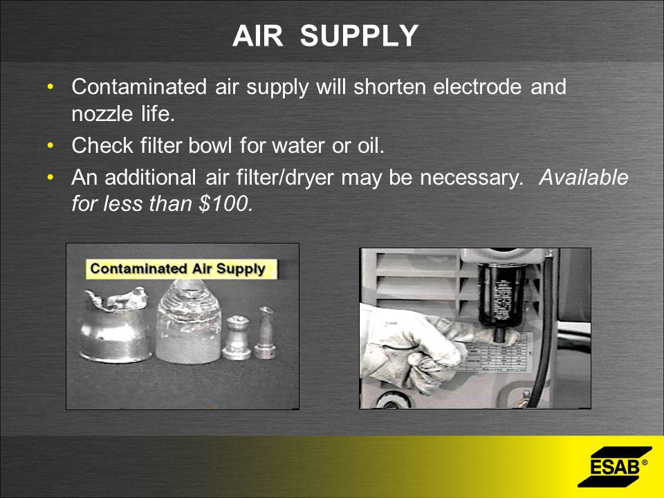 AIR SUPPLY Contaminated air supply will shorten electrode and nozzle life. Check filter bowl for water or oil. An additional air filter/dryer may be n