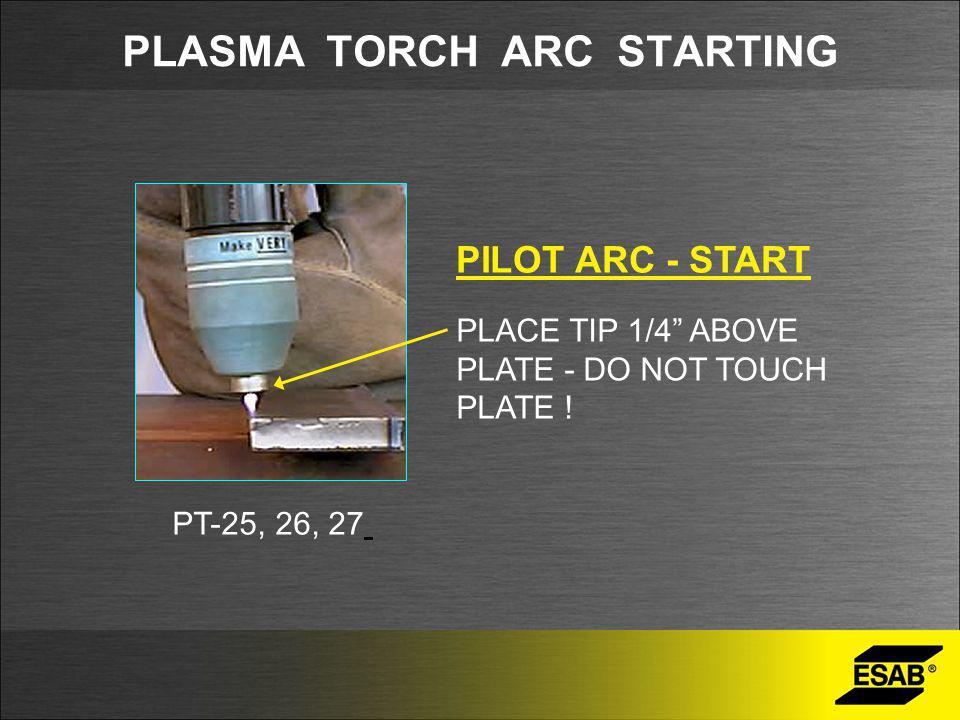 PLASMA TORCH ARC STARTING PILOT ARC - START PT-25, 26, 27 PLACE TIP 1/4 ABOVE PLATE - DO NOT TOUCH PLATE !